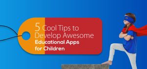 5 Cool Tips to Develop Awesome Educational Apps for Children