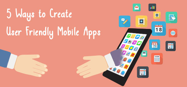 5 Ways to Create User Friendly Mobile Apps