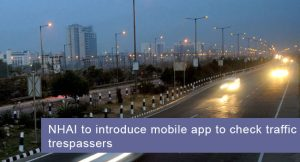 NHAI to Introduce Mobile App to Check Traffic Trespassers