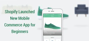 Shopify Launched New Mobile Commerce App for Beginners