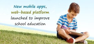 New mobile apps, web-based platform launched to improve school education