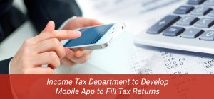 Income Tax Department to Develop Mobile App to Fill Tax Returns