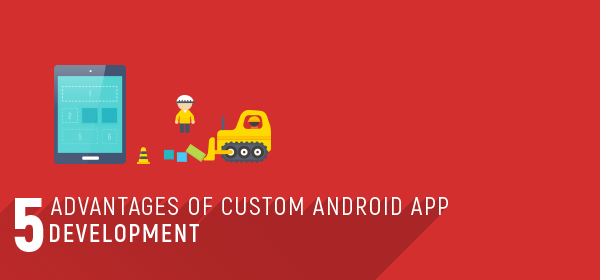 5 Advantages of Custom Android App Development