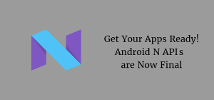Get Your Apps Ready! Android N API's are Now Final