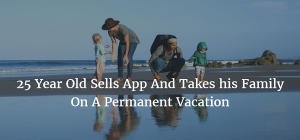 25 Year Old Sells App And Takes his Family On A Permanent Vacation