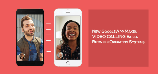 New Google App Makes Video Calling Easier Between Operating Systems