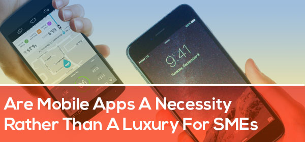 Are Mobile Apps a Necessity Rather than a Luxury for SMEs?