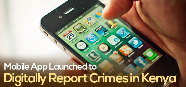 Mobile App Launched to Digitally Report Crimes in Kenya
