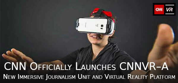 CNN Officially Launches CNNVR–A New Immersive Journalism Unit and Virtual Reality Platform