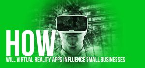 How Will Virtual Reality Apps Influence Small Businesses