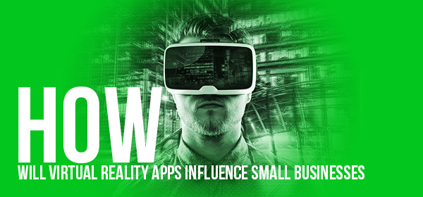 How Will Virtual Reality Apps Influence Small Business