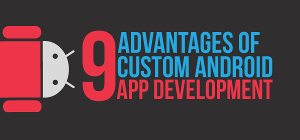 9 Advantages of Custom Android App Development