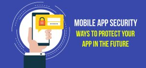 Mobile App Security: Ways to Protect Your App in The Future