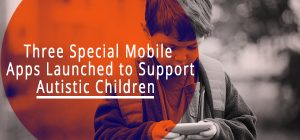 Three Special Mobile Apps Launched to Support Autistic Children