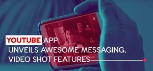 YouTube App Unveils Awesome Messaging, Video Shot Features