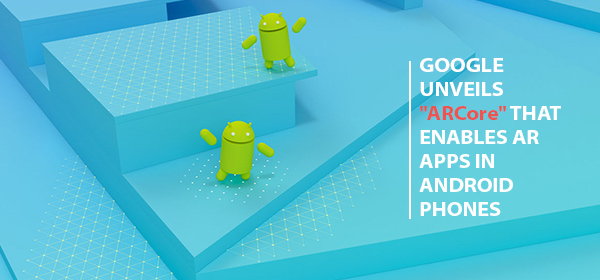 """Google Unveils """"ARCore"""" that Enables AR Apps in Android Phones"""