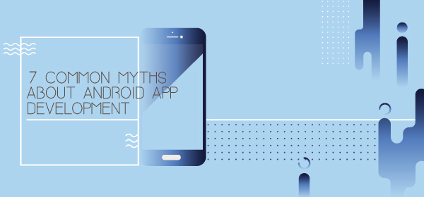 Android App Development Myths