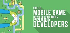 Top 13 Mobile Game Development Tools Preferred by Developers