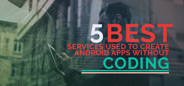 Best Services Used to Create Android Apps without Coding