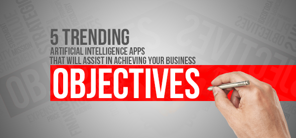 5 Trending Artificial Intelligence Apps That Will Assist in Achieving Your Business Objectives