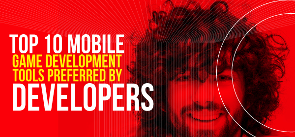 Top 10 Mobile Game Development Tools Preferred by Developers [Infographic]