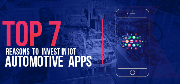 Top 7 Reasons to Invest in IoT Automotive Apps
