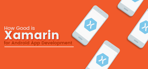 How Good is Xamarin for Android App Development?