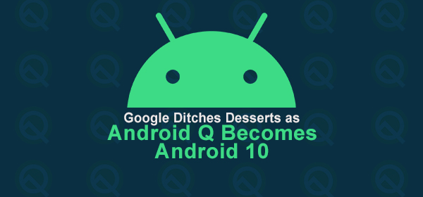 Google Ditches Desserts as Android Q Becomes Android 10